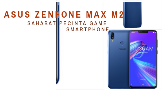 ASUS Zenfone Max M2, Sahabat Gamer Untuk Segala Aktifitas dengan Harga Terjangkau