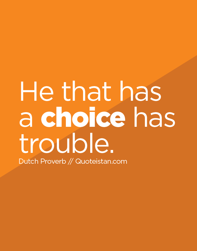 He that has a choice has trouble.