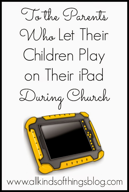 To the Parents Who Let Their Children Play on Their iPad During Church