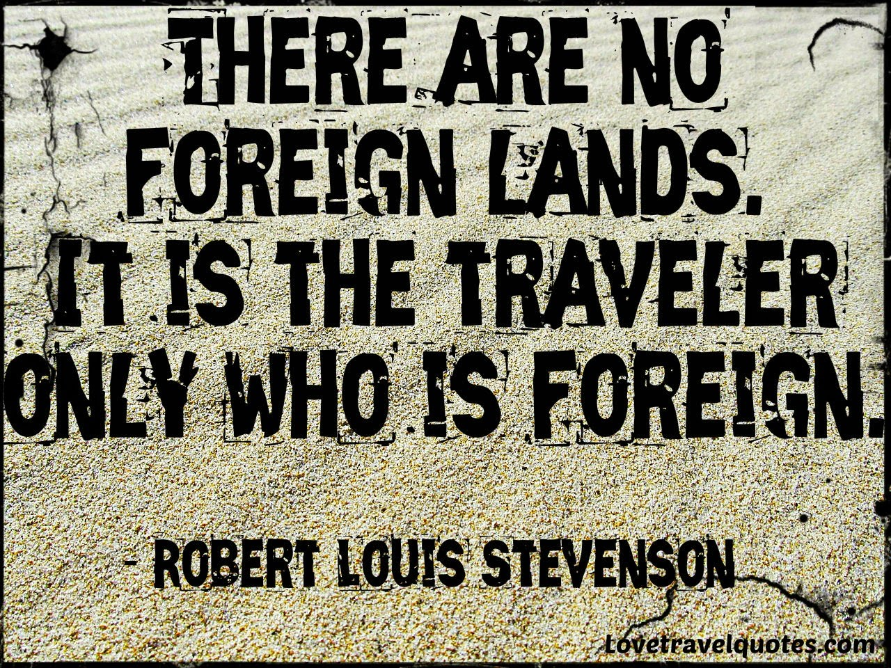 there are no foreign lands. It is the traveler only who is foreign