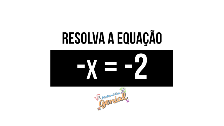 Resolva a equação -x = -2