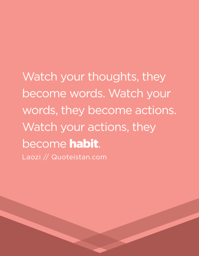 Watch your thoughts, they become words. Watch your words, they become actions. Watch your actions, they become habit.
