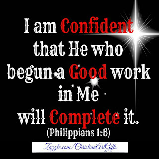 I am confident that He who begun a good work in me will complete it Philippians 1:6