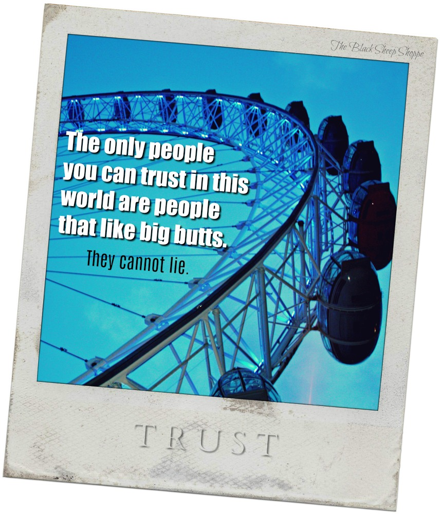 he only people you can trust in this world are people that like big butts. They cannot lie.