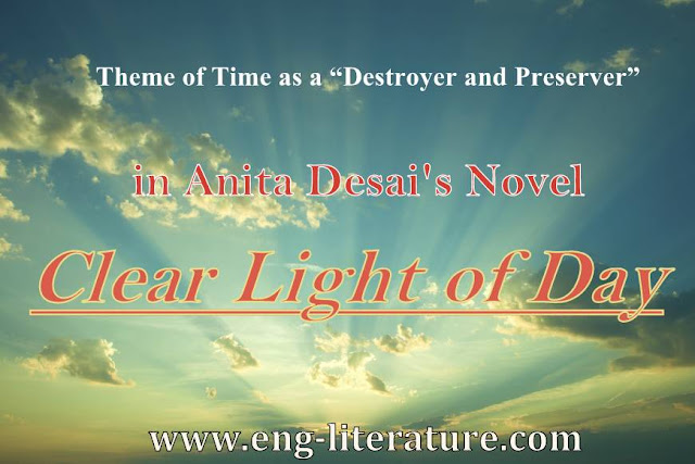 "Theme of Time as a ""destroyer and preserver"" in Anita Desai's Novel, ""Clear Light of Day"". or What kind of message does the novel, ""Clear Light of Day"" convey?"