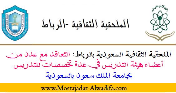 الملحقية الثقافية السعودية بالرباط: التعاقد مع عدد من أعضاء هيئة التدريس في عدة تخصصات للتدريس بجامعة الملك سعود بالسعودية