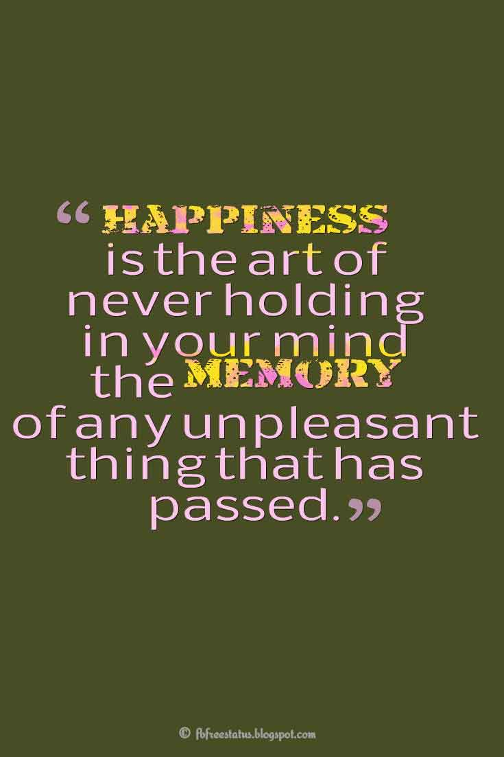 �Happiness is the art of never holding in your mind the memory of any unpleasant thing that has passed.�