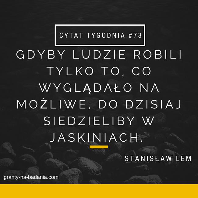 Gdyby ludzie robili tylko to, co wyglądało na możliwe, do dzisiaj siedzieliby w jaskiniach. - Stanisław Lem