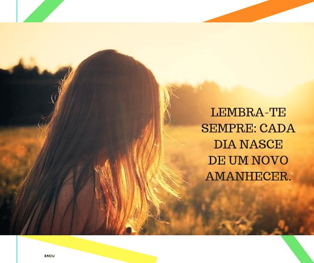 Lembra-te sempre: cada dia nasce de um novo amanhecer.