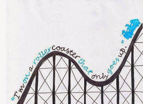 """I'm on a roller coaster that only goes up..."""