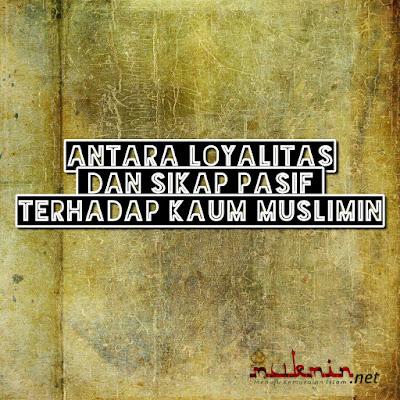 Antara Loyalitas dan Sikap Pasif Terhadap Kaum Muslimin
