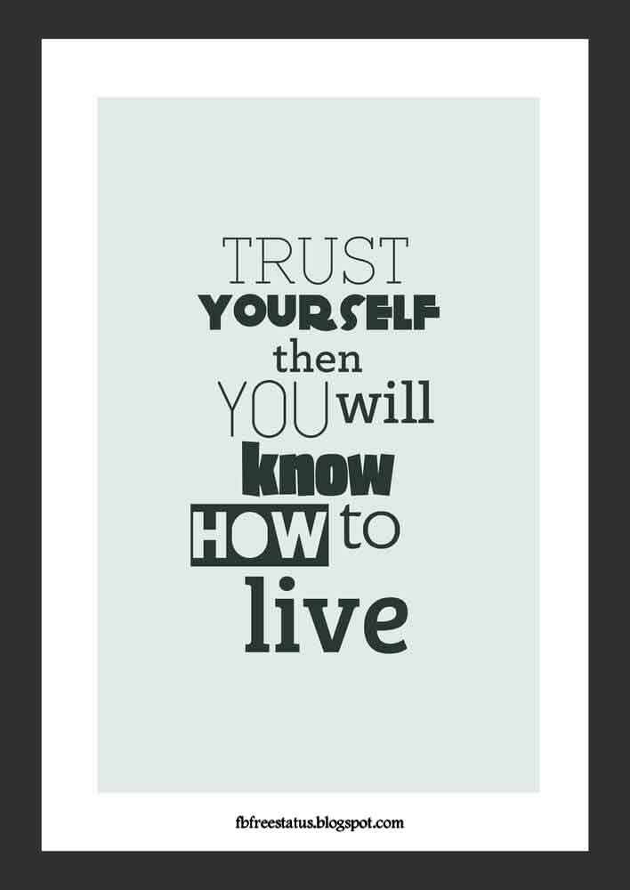Trust yourself them you will know how to live.