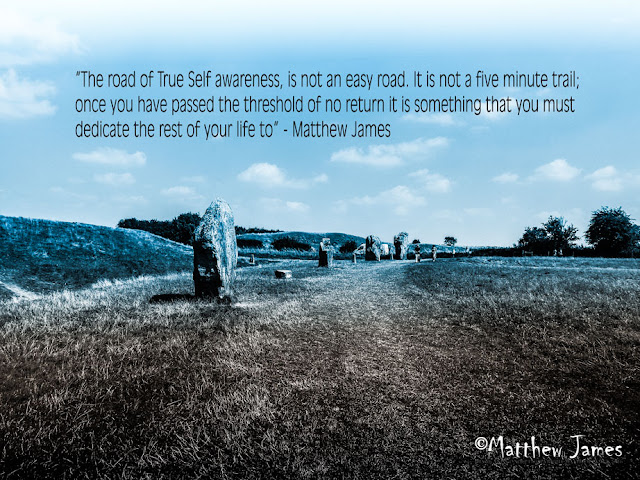 'The road of True Self awareness is not an easy road. It is not a five minute trail' - Matthew James