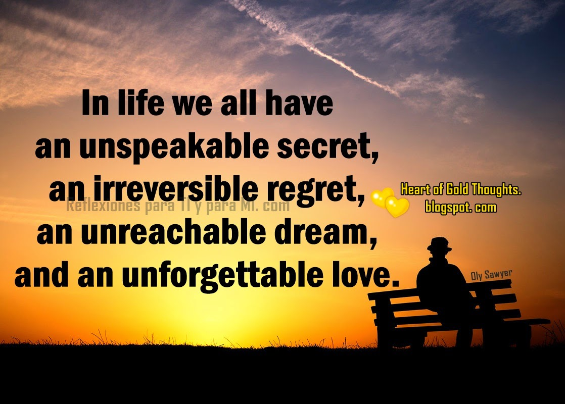 In life we all have an unspeakable secret,  an irreversible regret, an unreachable dream, and an unforgettable love.