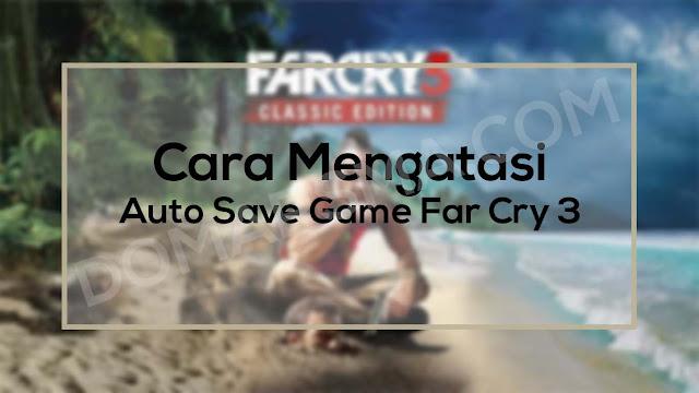 Cara Mengatasi Auto Save Game Di Far Cry 3