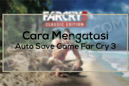 Cara Mengatasi Auto Save Game Di Far Cry 3