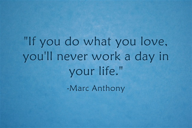 """If you do what you love, you'll never work a day in your life."" - Marc Anthony"