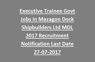 Executive Trainee Govt Jobs in Mazagon Dock Shipbuilders Ltd MDL 2017 Recruitment Notification Last Date 27-07-2017