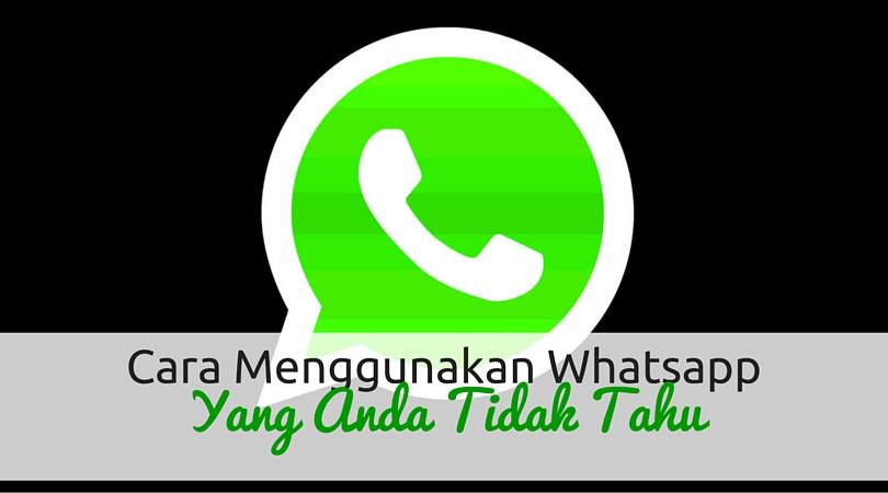Cara Menggunakan Whatsapp (Yang Anda Tidak Tahu)