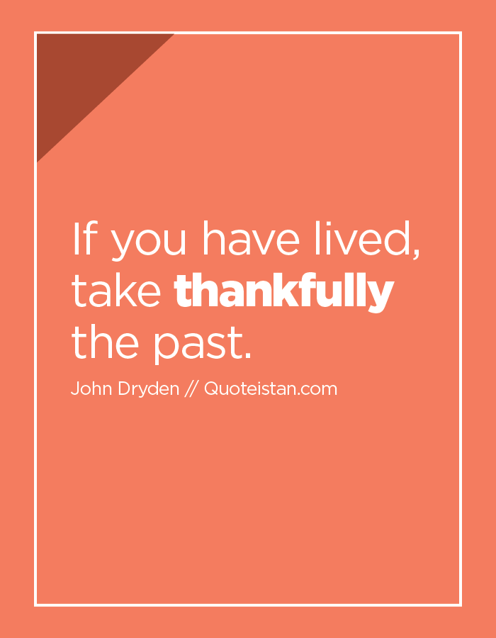 If you have lived, take thankfully the past.