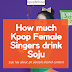 How much Kpop Female Singers drink Soju
