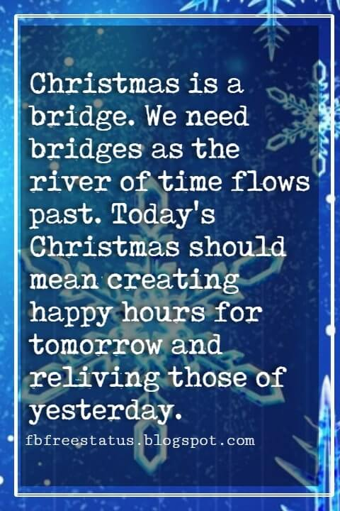 Christmas Inspirational Quotes, Christmas is a bridge. We need bridges as the river of time flows past. Today's Christmas should mean creating happy hours for tomorrow and reliving those of yesterday. - Gladys Tabor