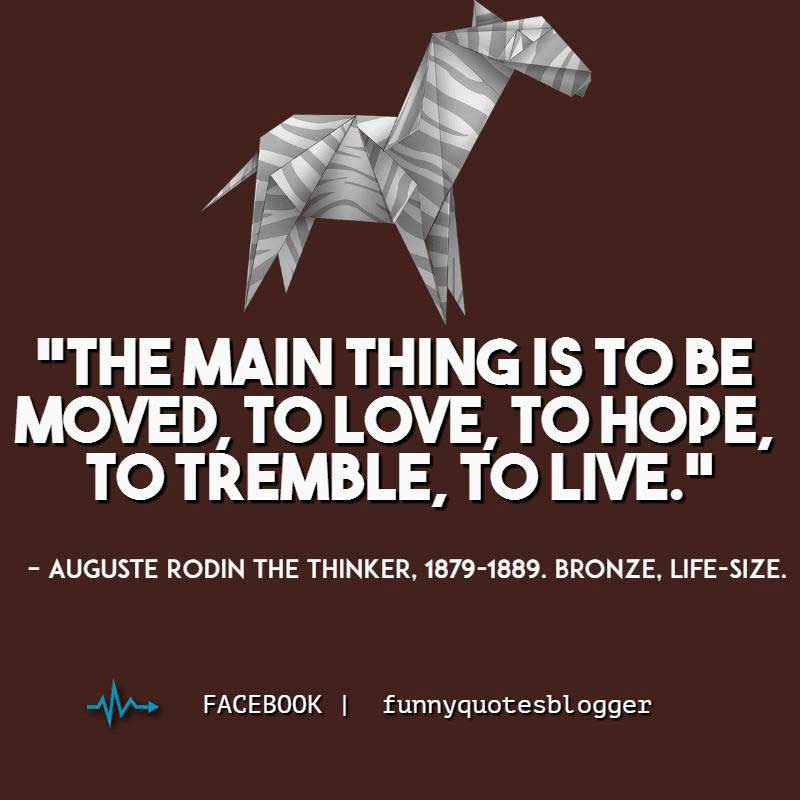 "Art quote: ""The main thing is to be moved, to love, to hope, to tremble, to live."" ~ Auguste Rodin"