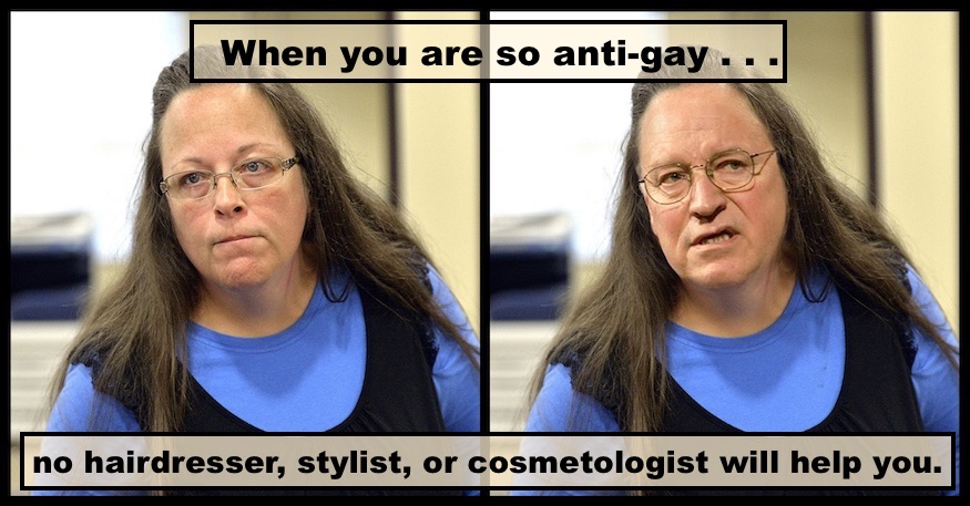 Kim Davis and Dick Cheney. When you're so anti-gay, no hairdresser, stylist, or cosmetologist will help you
