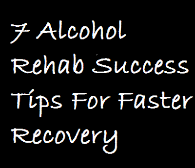 7 Alcohol Rehab Success Tips For Faster Recovery