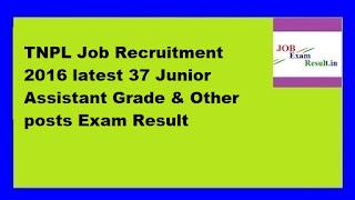 TNPL Job Recruitment 2016 latest 37 Junior Assistant Grade & Other posts Exam Result