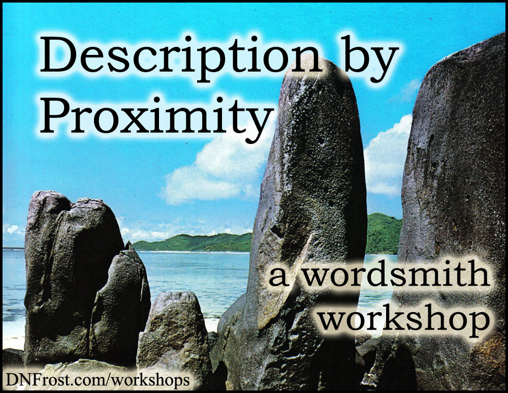 Description by Proximity: describe without descriptors http://www.dnfrost.com/2017/03/description-by-proximity-wordsmith.html A wordsmith workshop by D.N.Frost @DNFrost13 Part of a series.