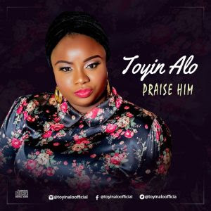 Music & Video: TOYIN ALO - Praise Him @toyinaloofficia