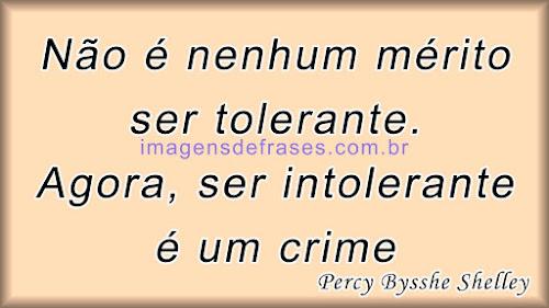Não é nenhum mérito ser tolerante. Agora, ser intolerante é um crime