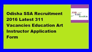 Odisha SSA Recruitment 2016 Latest 311 Vacancies Education Art Instructor Application Form