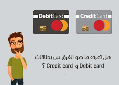 هل تعرف ما هو الفرق بين بطاقات Debit card و Credit card ؟