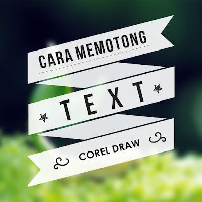 Cara Memotong Text Menjadi Dua Bagian Dengan Corel Draw