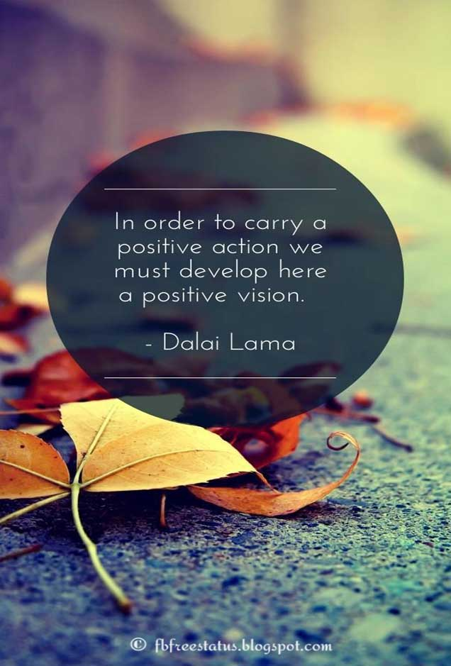 """In order to carry a positive action we must develop here a positive vision."" - Dalai Lama Quote"