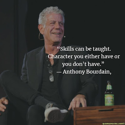 Anthony Bourdain Skiils can be taught ,character not