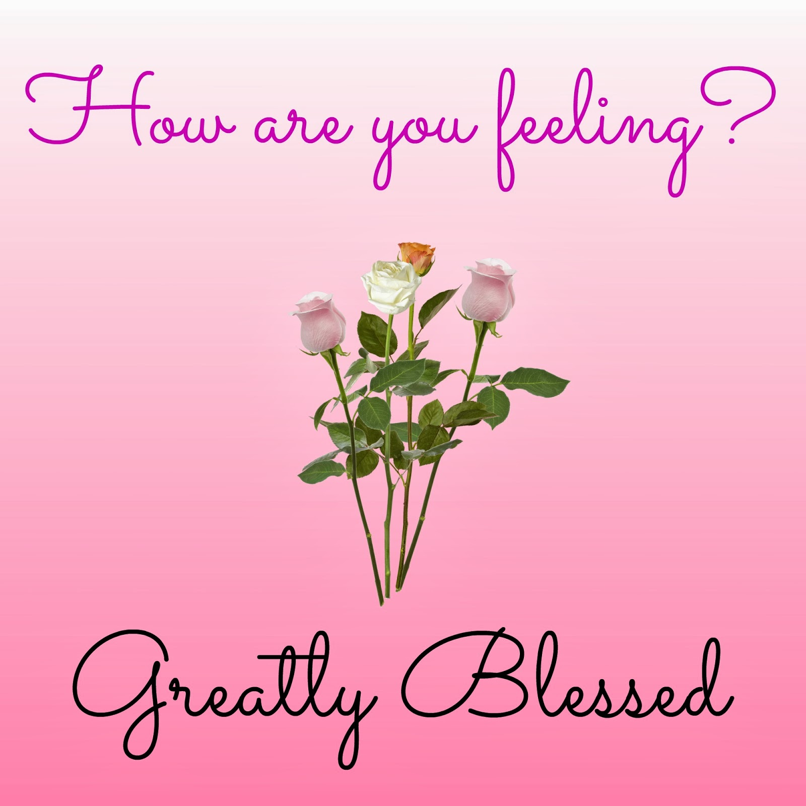 Greatly Blessed: How Are You Feeling?  Greatly Blessed...