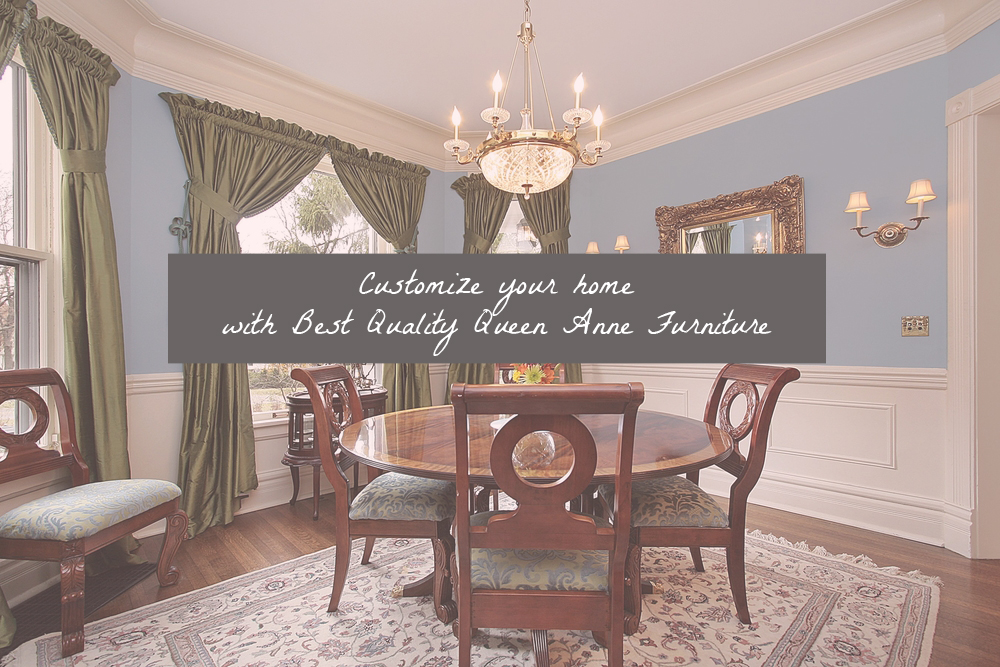 Customize your home with Best Quality Queen Anne Furniture