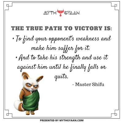 The true path to victory is to find your opponent's weakness and make him suffer for it. And to take his strength and use it against him until he finally falls or quits. - Master Shifu - Kung Fu Panda Quotes