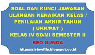 Soal dan Kunci Jawaban UKK/PAT Kelas IV SD/MI Semester II