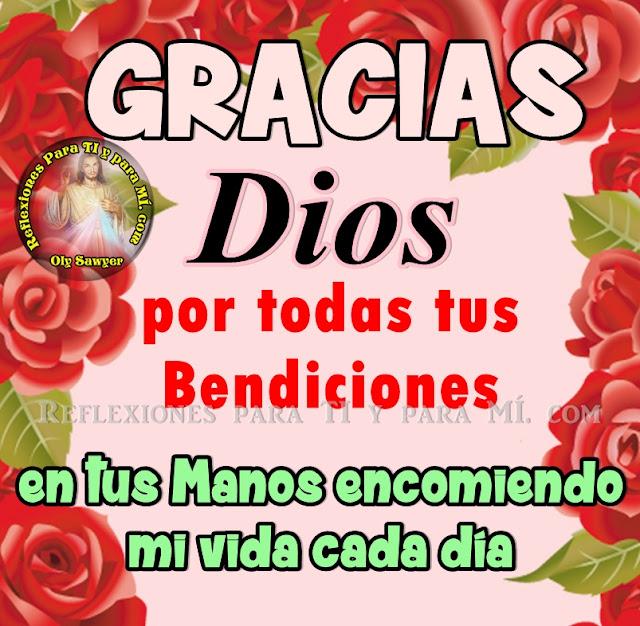 GRACIAS DIOS por todas tus Bendiciones!  En tus Manos encomiendo mi vida cada día!