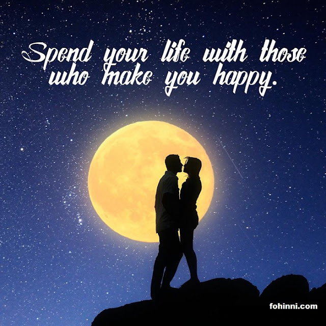Spend Your Life With Those Who Make You Happy. Not with Them who make You Unhappy.