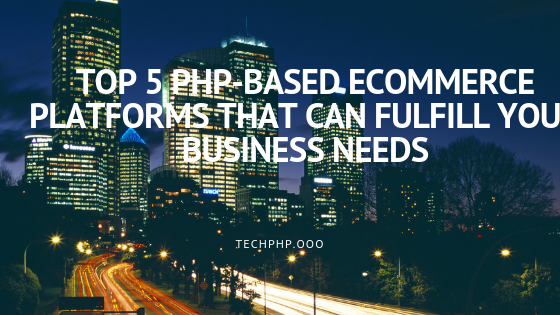 Top 5 PHP-Based ECommerce Platforms That Can Fulfill Your  Business Needs