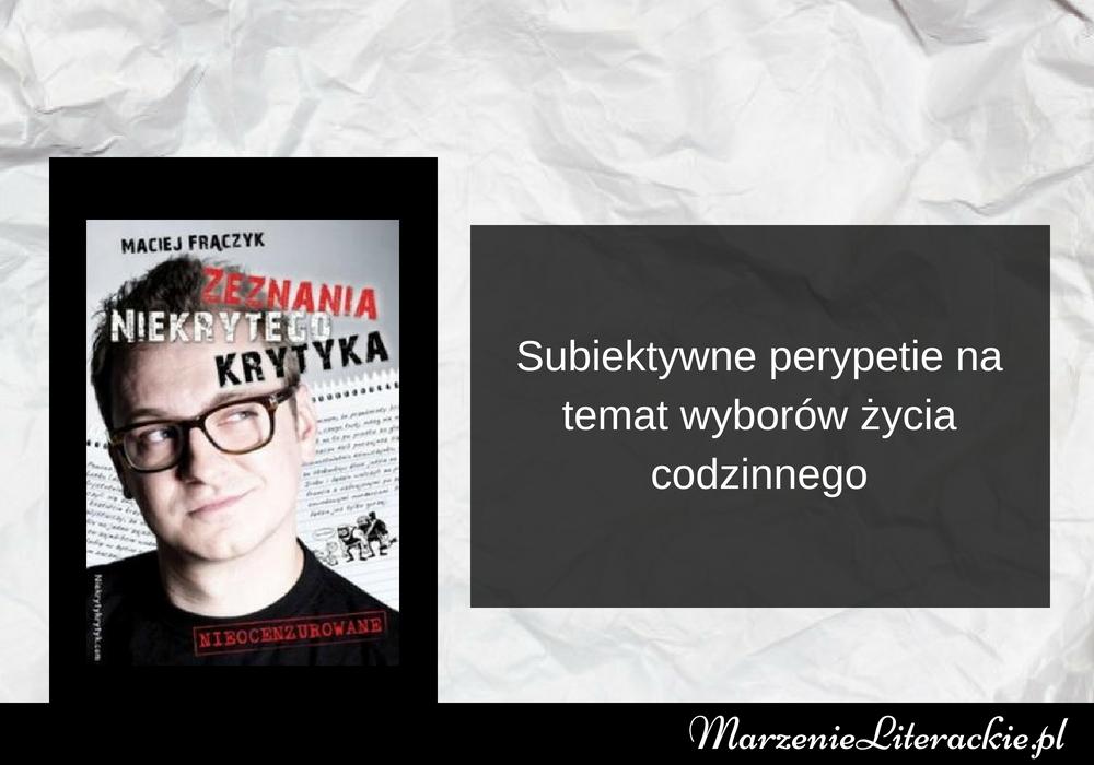 Maciej Frączyk - Zeznania Niekrytego Krytyka | Subiektywne perypetie na temat wyborów życia codzinnego