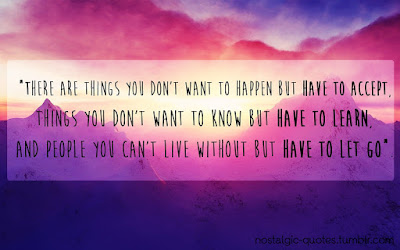 Quotes About Life And Happiness Tumblr:There are thing you don't want to happen but have to accept, things you don't want to know but have to learn, and people you can't live without but have to let go