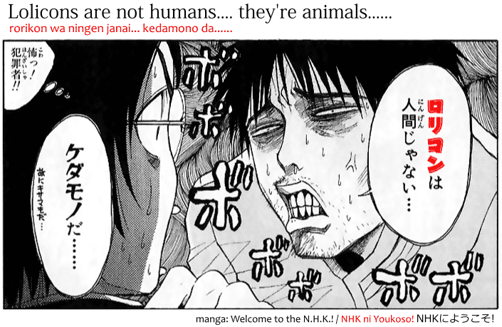 Lolicons are not humans... they are animals, rorikon wa ningen janai, kedamono da, quote from the manga Welcome to The N.H.K. / NHK ni Youkoso!