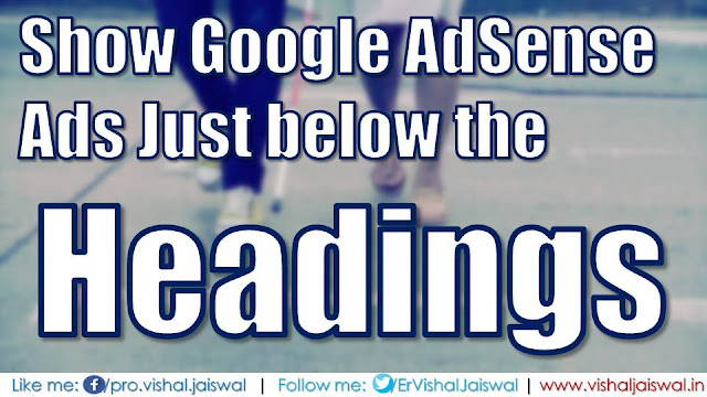 Show AdSense Ads just after Headings (H2, H3 and H4) in Blogger. Put Ads code below the headings in Blogger or Blogspot blog.