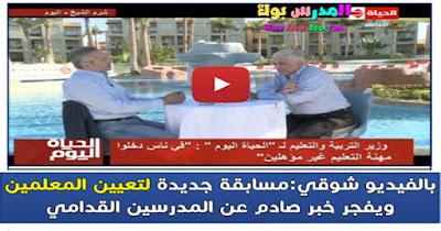 بالفيديو شوقي : مسابقة جديدة لتعيين المعلمين ويفجر خبر صادم عن المدرسين القدامي